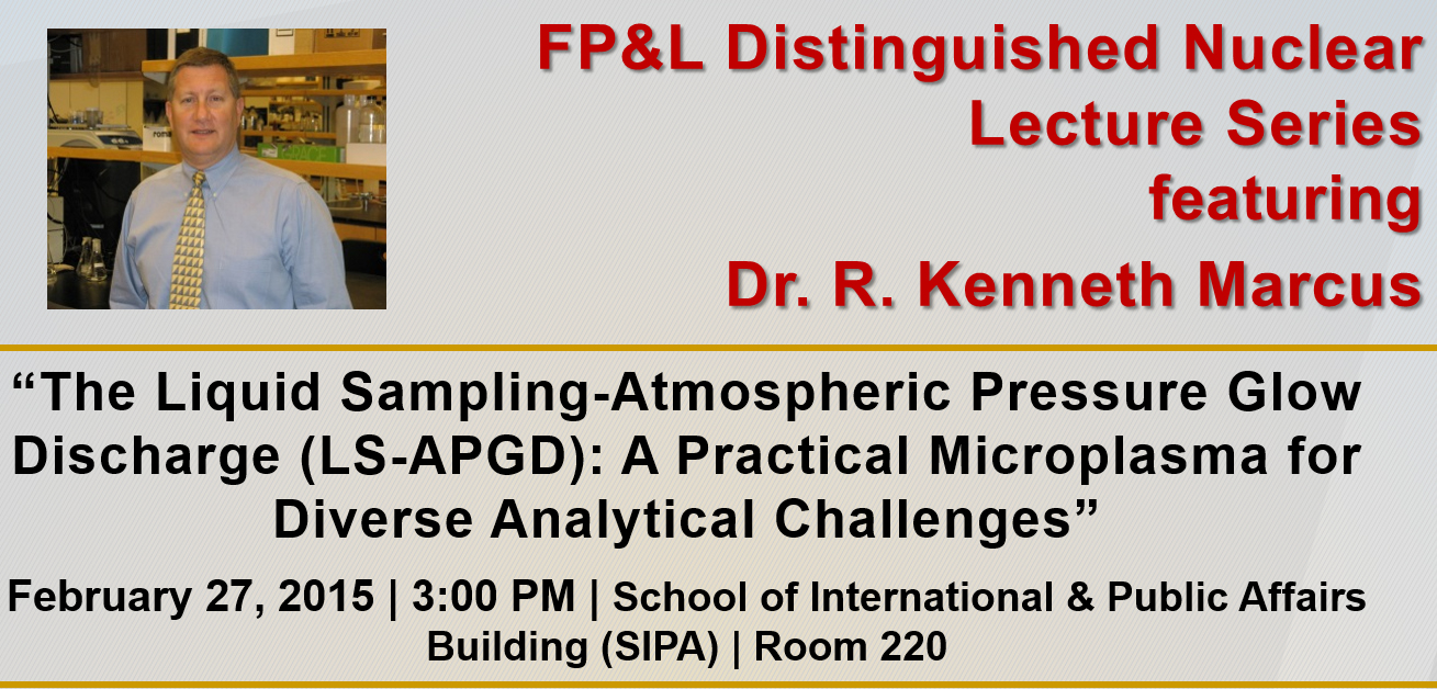 "FP&L Distinguished Nuclear Lecture Series: ""The Liquid Sampling-Atmospheric Pressure Glow Discharge (LS-APGD): A Practical Microplasma for Diverse Analytical Challenges"" by Dr. R. Kenneth Marcus"